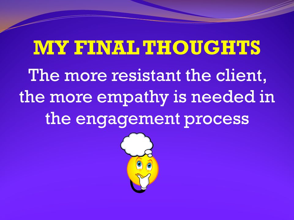 MY FINAL THOUGHTS The more resistant the client, the more empathy is needed in the engagement process.