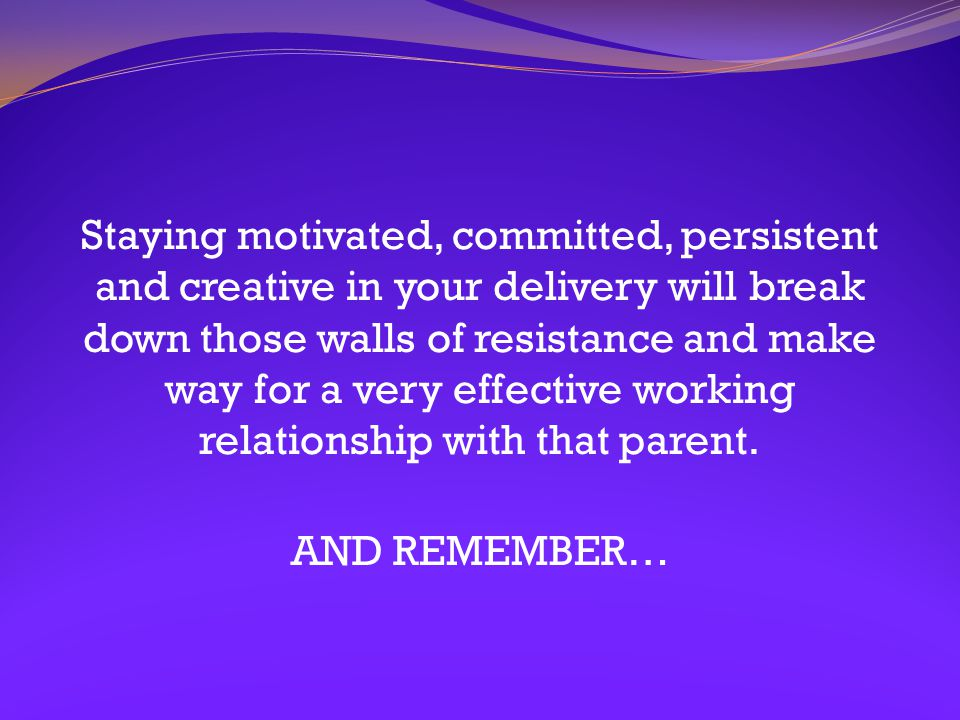 Staying motivated, committed, persistent and creative in your delivery will break down those walls of resistance and make way for a very effective working relationship with that parent.