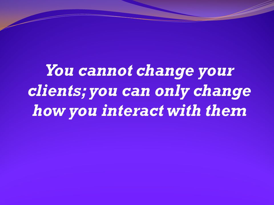 You cannot change your clients; you can only change how you interact with them