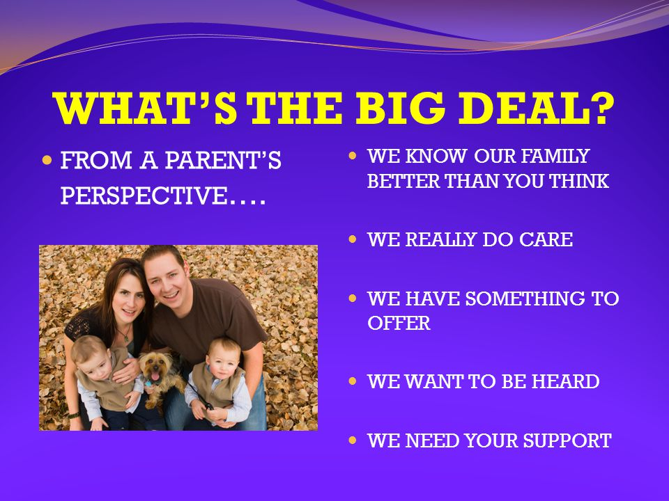 WHAT'S THE BIG DEAL FROM A PARENT'S PERSPECTIVE….