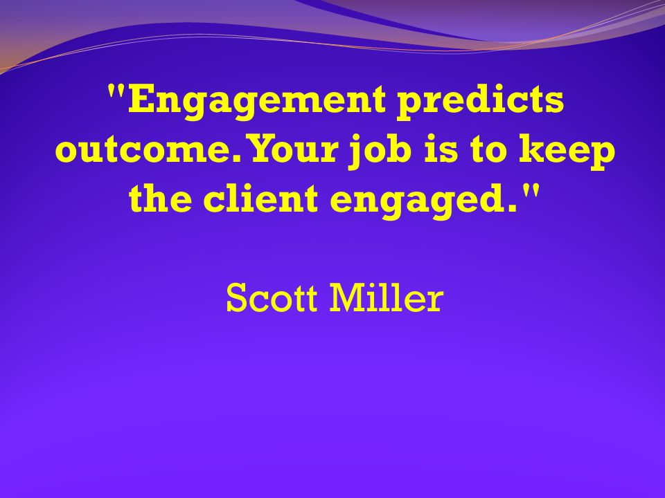 Engagement predicts outcome. Your job is to keep the client engaged