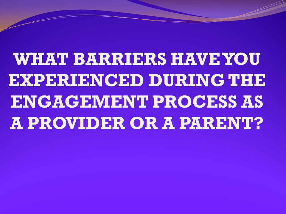 WHAT BARRIERS HAVE YOU EXPERIENCED DURING THE ENGAGEMENT PROCESS AS A PROVIDER OR A PARENT