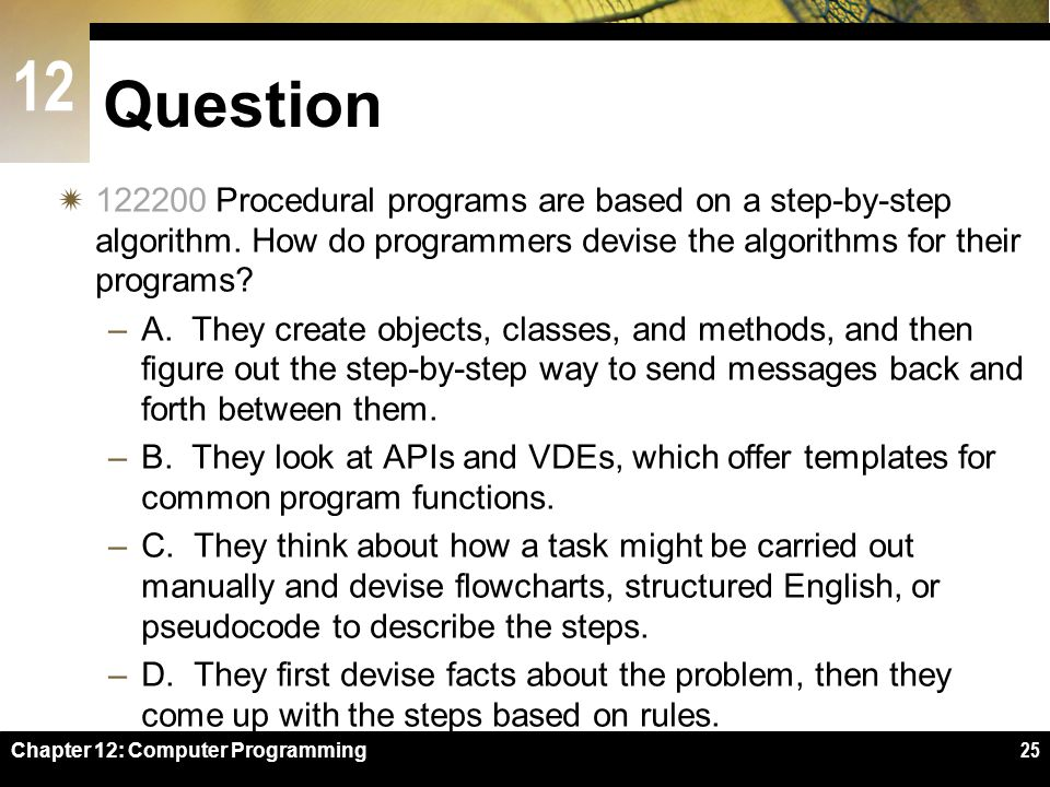 Question 122200 Procedural programs are based on a step-by-step algorithm. How do programmers devise the algorithms for their programs