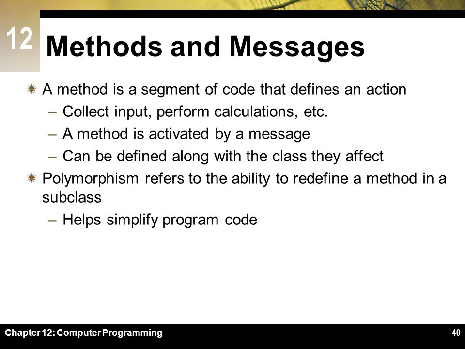 Methods and Messages A method is a segment of code that defines an action. Collect input, perform calculations, etc.