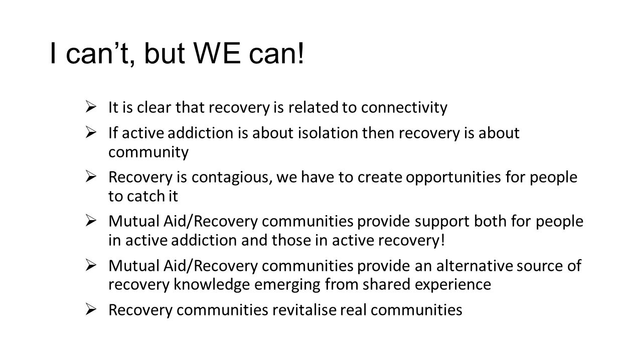 I can't, but WE can! It is clear that recovery is related to connectivity. If active addiction is about isolation then recovery is about community.