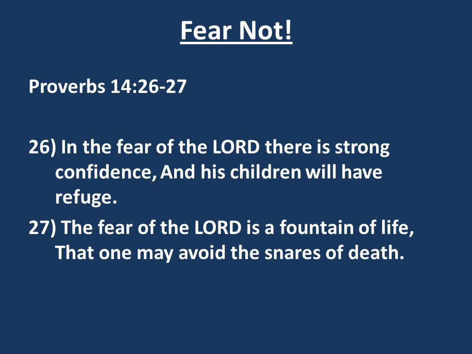 Fear Not! Proverbs 14:26-27. 26) In the fear of the LORD there is strong confidence, And his children will have refuge.