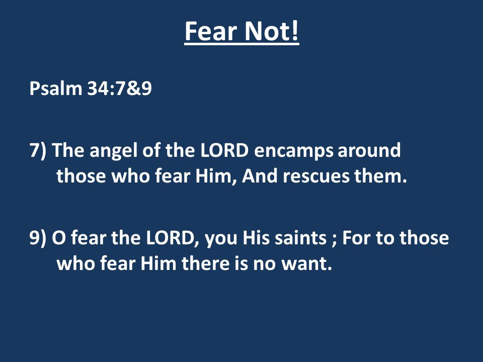Fear Not! Psalm 34:7&9. 7) The angel of the LORD encamps around those who fear Him, And rescues them.