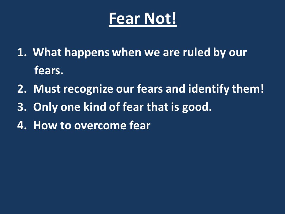 Fear Not! 1. What happens when we are ruled by our fears.