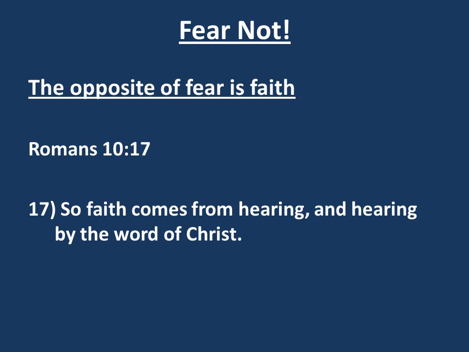 Fear Not! The opposite of fear is faith Romans 10:17