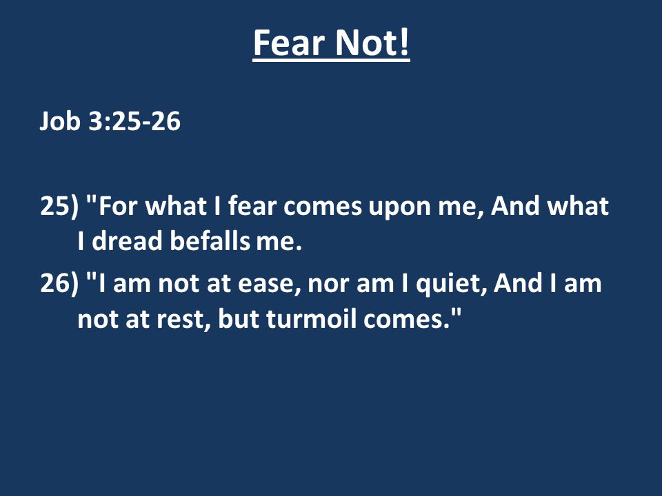 Fear Not! Job 3:25-26. 25) For what I fear comes upon me, And what I dread befalls me.