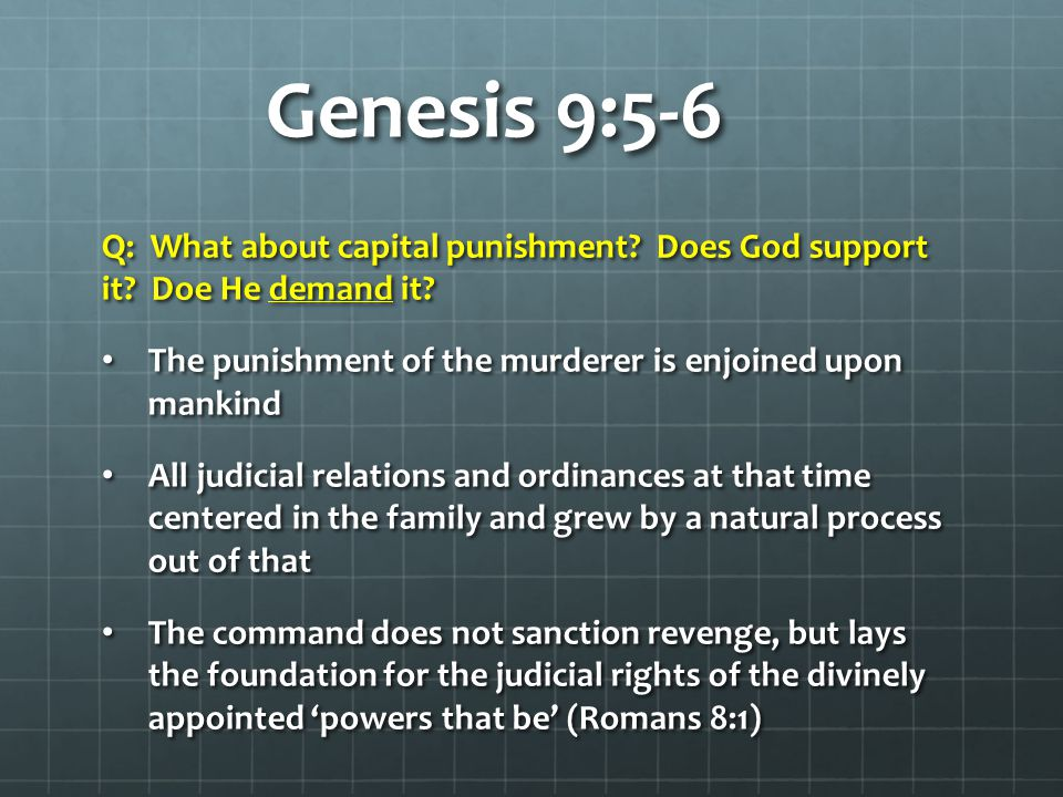 Genesis 9:5-6 Q: What about capital punishment Does God support it Doe He demand it The punishment of the murderer is enjoined upon mankind.