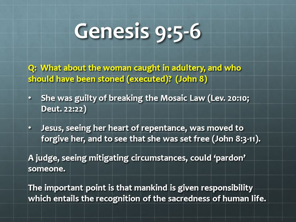 Genesis 9:5-6 Q: What about the woman caught in adultery, and who should have been stoned (executed) (John 8)