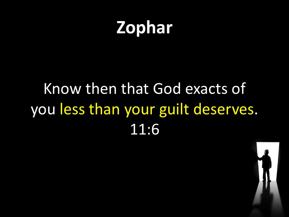 Know then that God exacts of you less than your guilt deserves. 11:6
