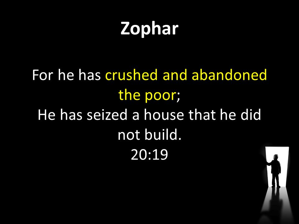 Zophar For he has crushed and abandoned the poor; He has seized a house that he did not build.