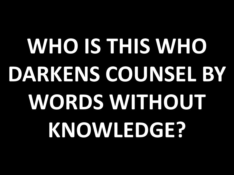 WHO IS THIS WHO DARKENS COUNSEL BY WORDS WITHOUT KNOWLEDGE