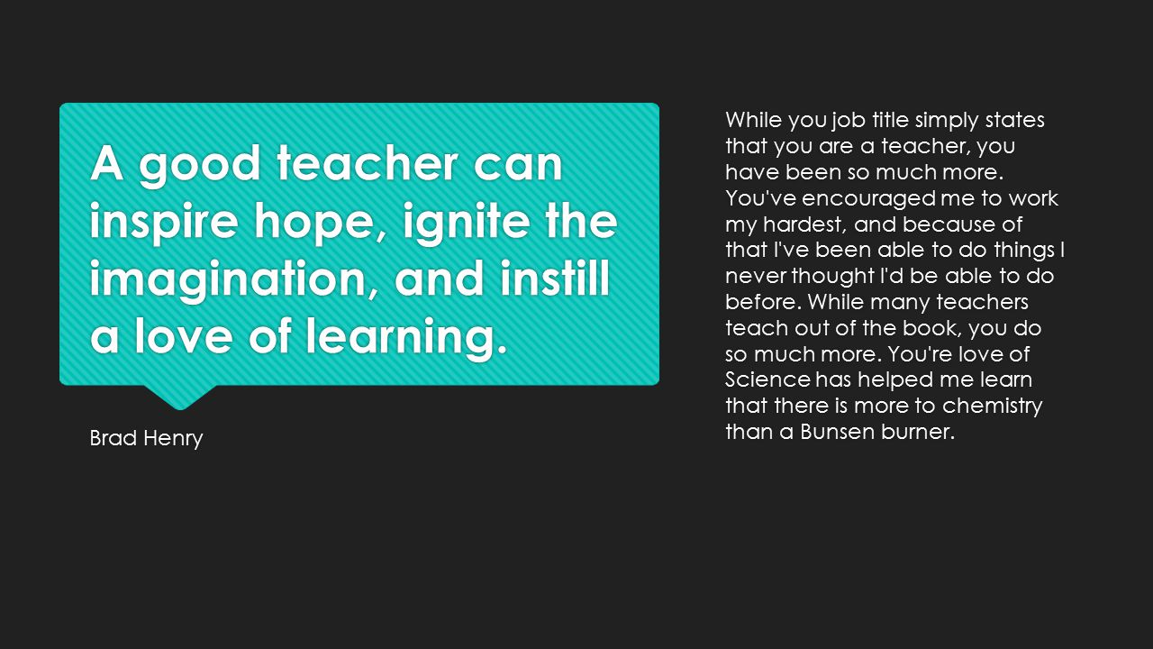 While you job title simply states that you are a teacher, you have been so much more. You ve encouraged me to work my hardest, and because of that I ve been able to do things I never thought I d be able to do before. While many teachers teach out of the book, you do so much more. You re love of Science has helped me learn that there is more to chemistry than a Bunsen burner.