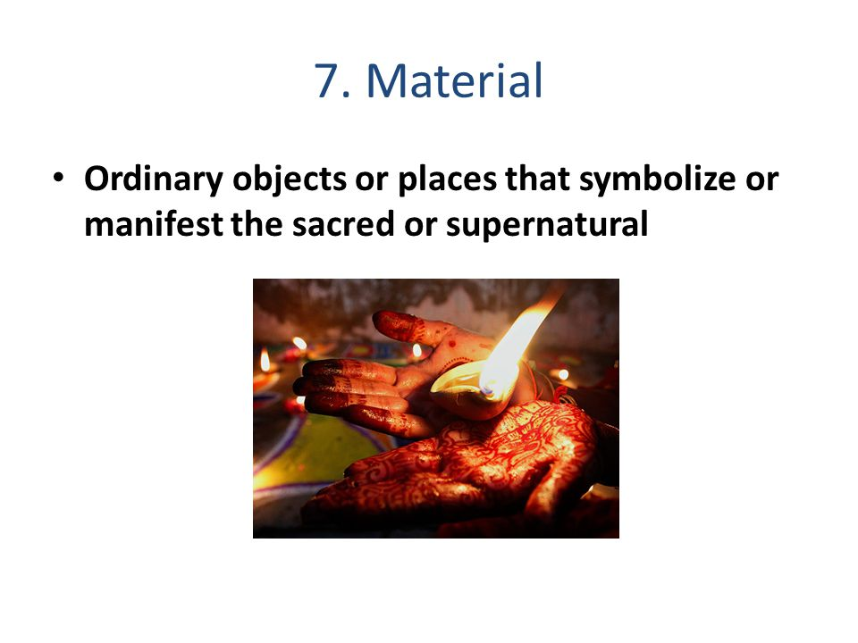 7. Material Ordinary objects or places that symbolize or manifest the sacred or supernatural