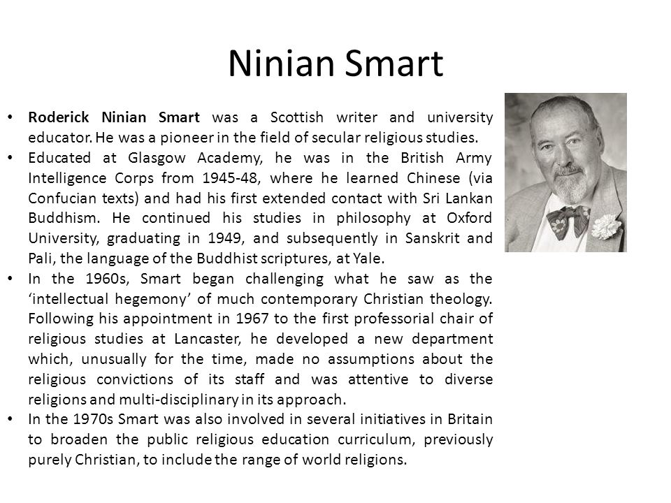 Ninian Smart Roderick Ninian Smart was a Scottish writer and university educator. He was a pioneer in the field of secular religious studies.