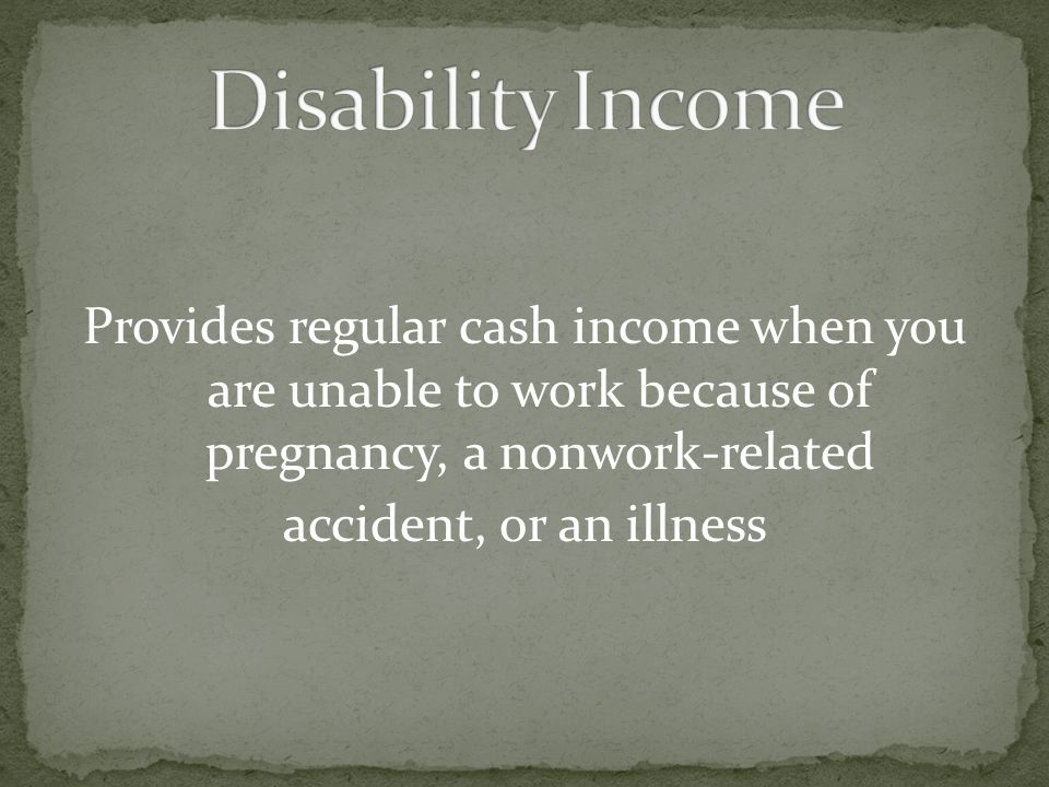 Disability Income Provides regular cash income when you are unable to work because of pregnancy, a nonwork-related accident, or an illness
