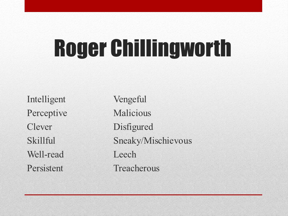 Roger Chillingworth Intelligent Vengeful Perceptive Malicious Clever Disfigured Skillful Sneaky/Mischievous Well-read Leech Persistent Treacherous