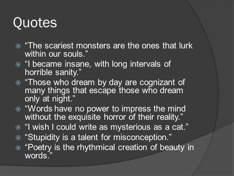 Quotes The scariest monsters are the ones that lurk within our souls. I became insane, with long intervals of horrible sanity.