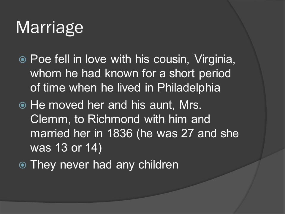 Marriage Poe fell in love with his cousin, Virginia, whom he had known for a short period of time when he lived in Philadelphia.
