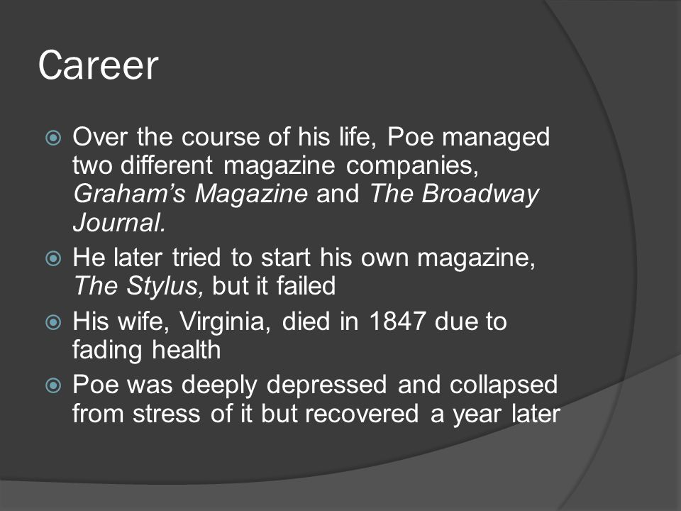 Career Over the course of his life, Poe managed two different magazine companies, Graham's Magazine and The Broadway Journal.