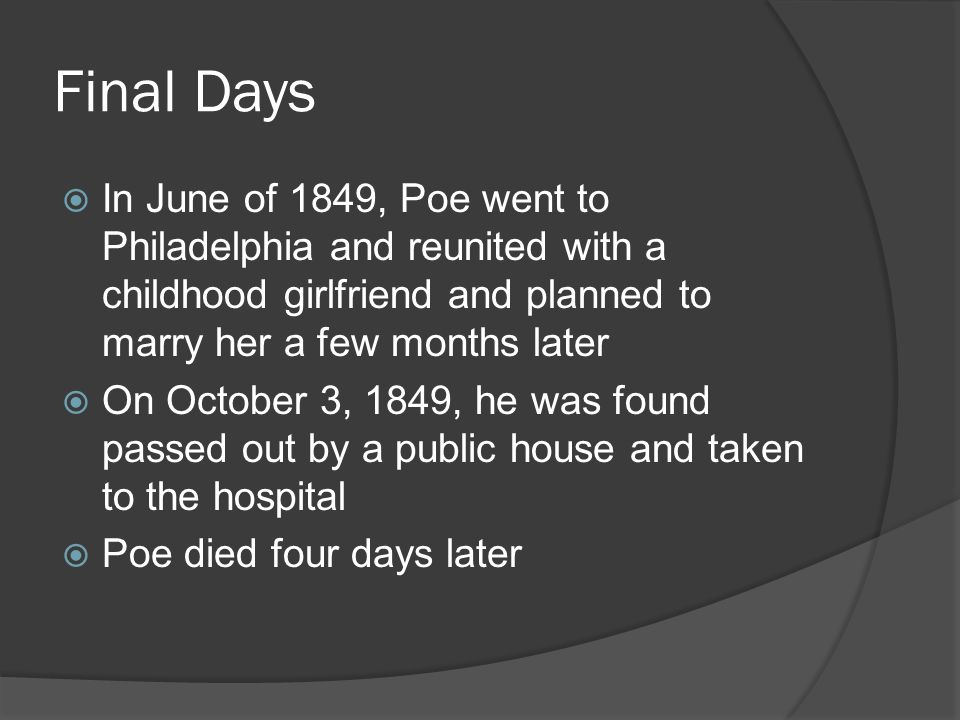 Final Days In June of 1849, Poe went to Philadelphia and reunited with a childhood girlfriend and planned to marry her a few months later.