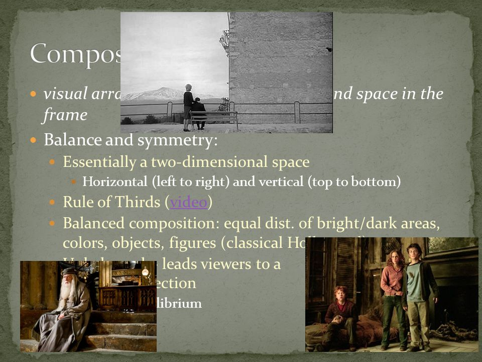 Composition visual arrangement of objects, actors, and space in the frame. Balance and symmetry: Essentially a two-dimensional space.