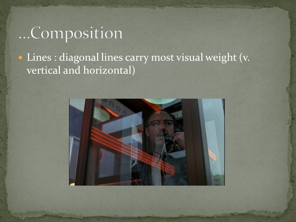 …Composition Lines : diagonal lines carry most visual weight (v. vertical and horizontal)