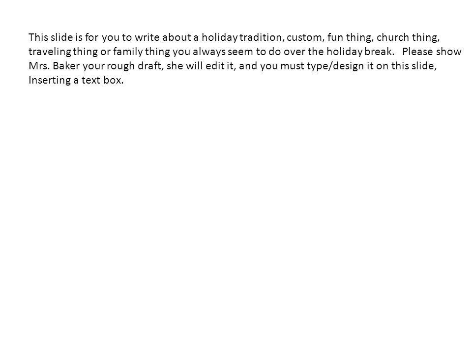 This slide is for you to write about a holiday tradition, custom, fun thing, church thing,