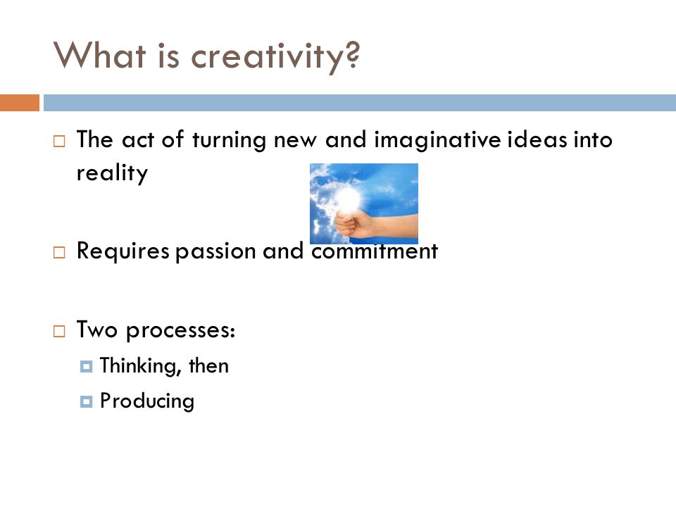 What is creativity The act of turning new and imaginative ideas into reality. Requires passion and commitment.
