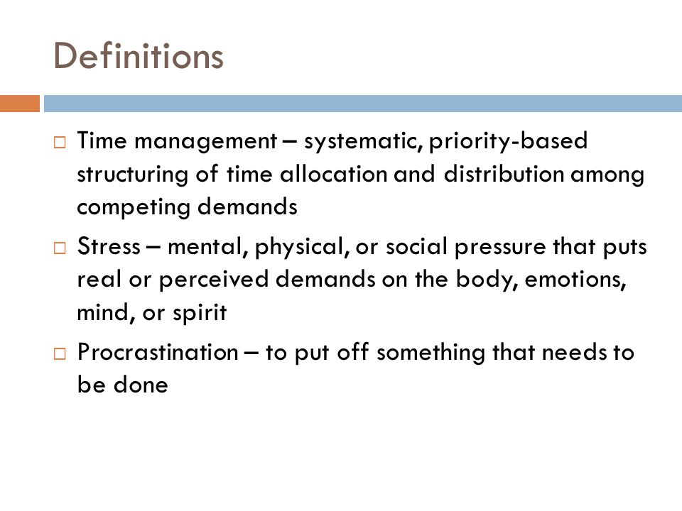 Definitions Time management – systematic, priority-based structuring of time allocation and distribution among competing demands.