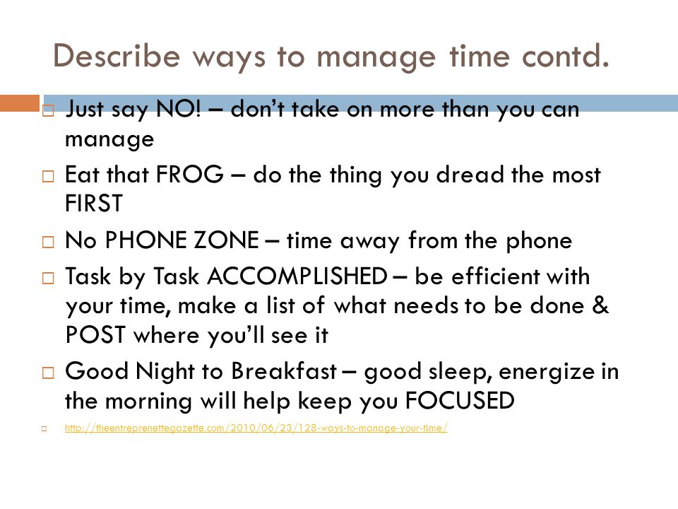 Describe ways to manage time contd.