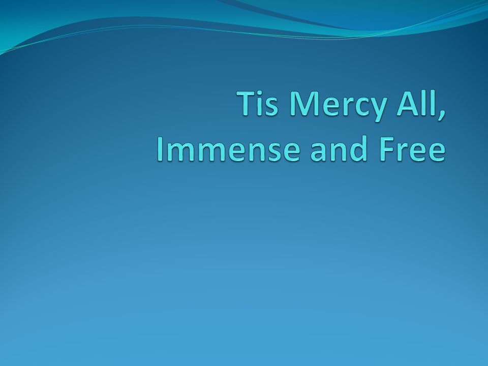 Tis Mercy All, Immense and Free