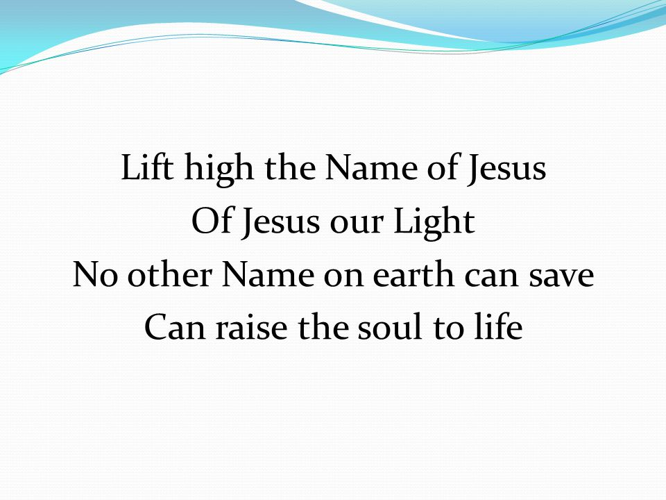 Lift high the Name of Jesus Of Jesus our Light No other Name on earth can save Can raise the soul to life
