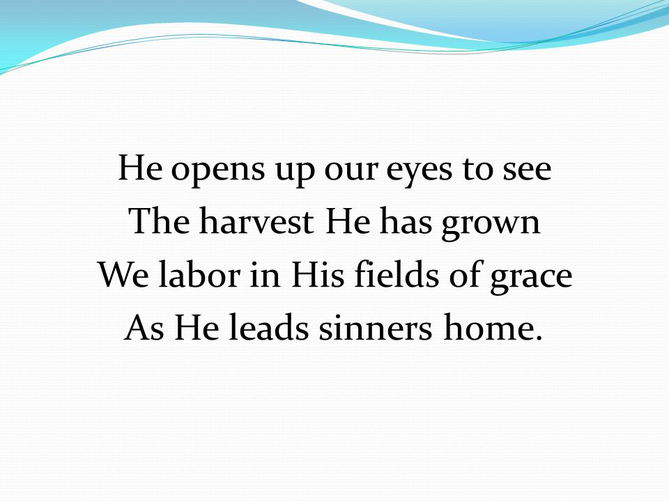 He opens up our eyes to see The harvest He has grown We labor in His fields of grace As He leads sinners home.