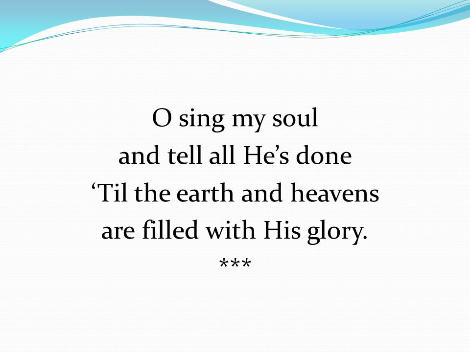 O sing my soul and tell all He's done 'Til the earth and heavens are filled with His glory. ***