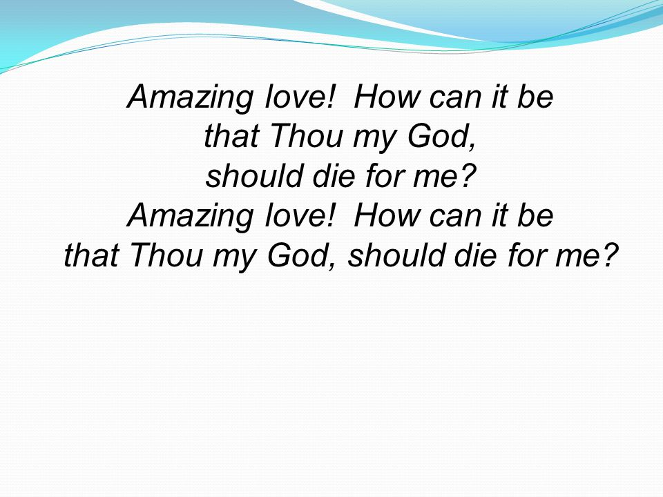 Amazing love! How can it be that Thou my God, should die for me