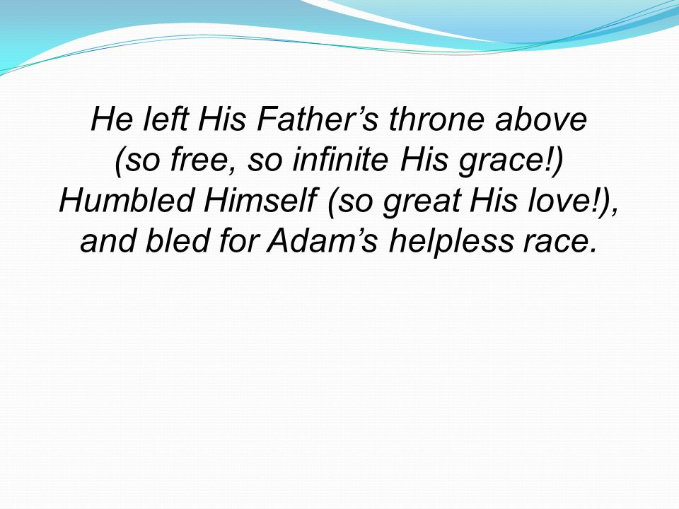 He left His Father's throne above (so free, so infinite His grace!)