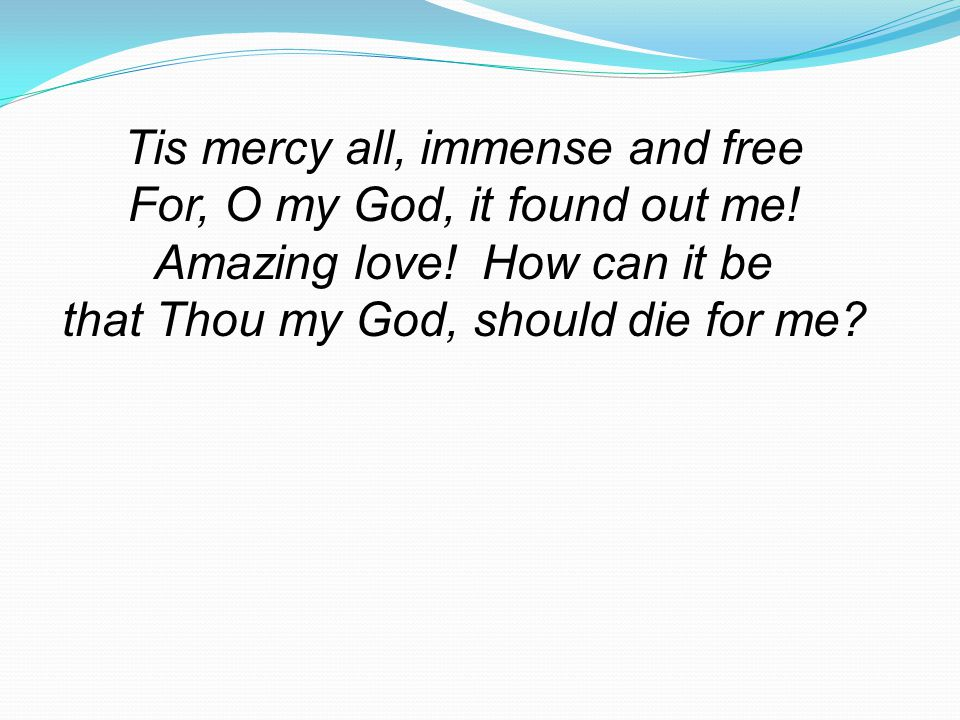 Tis mercy all, immense and free For, O my God, it found out me!