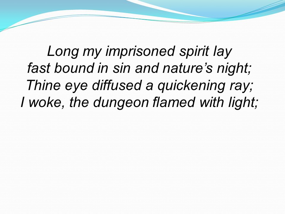 Long my imprisoned spirit lay fast bound in sin and nature's night;