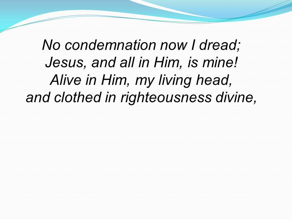 No condemnation now I dread; Jesus, and all in Him, is mine!