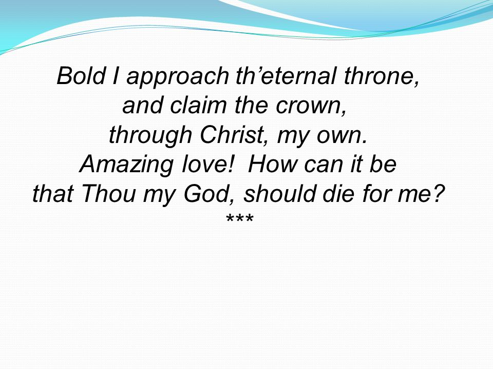 Bold I approach th'eternal throne, and claim the crown,