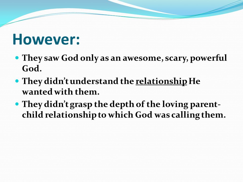 However: They saw God only as an awesome, scary, powerful God.