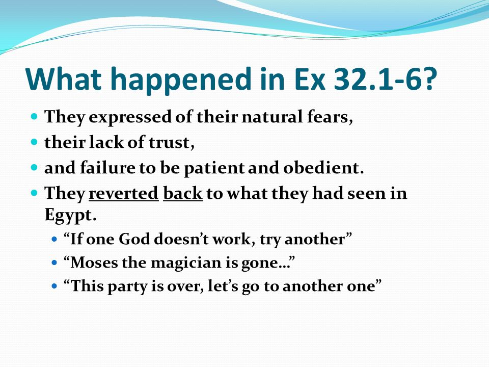What happened in Ex 32.1-6 They expressed of their natural fears,