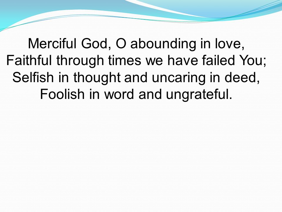 Merciful God, O abounding in love, Faithful through times we have failed You; Selfish in thought and uncaring in deed, Foolish in word and ungrateful.