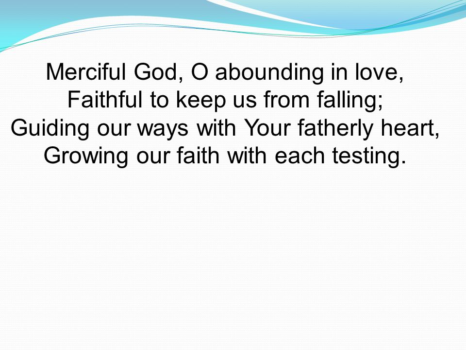 Merciful God, O abounding in love, Faithful to keep us from falling; Guiding our ways with Your fatherly heart, Growing our faith with each testing.