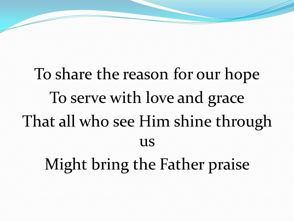 To share the reason for our hope To serve with love and grace That all who see Him shine through us Might bring the Father praise