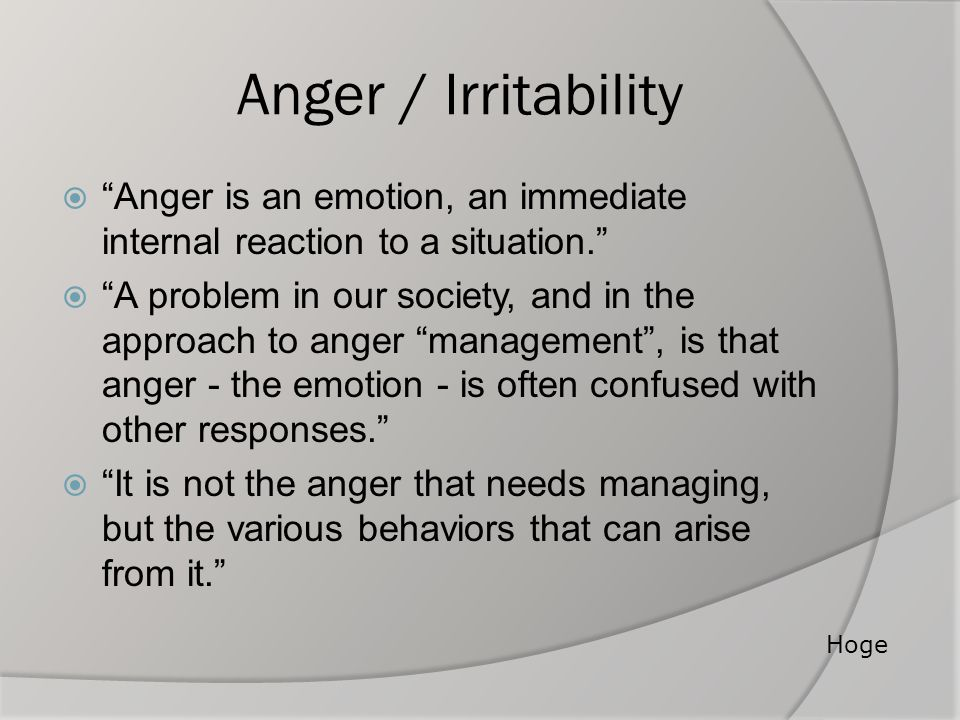 Anger / Irritability Anger is an emotion, an immediate internal reaction to a situation.
